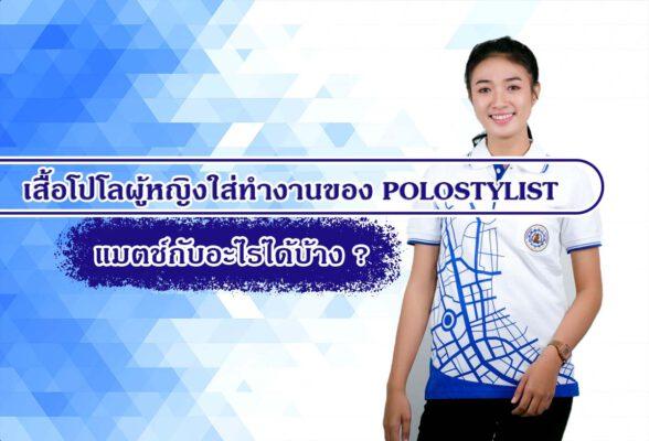 เสื้อโปโลผู้หญิงใส่ทำงานของ POLOSTYLIST แมตช์กับอะไรได้บ้าง ?